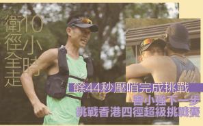 【十小時衛徑全走】餘 44 秒壓哨完成挑戰 曾小強下一步挑戰香港四徑超級挑戰賽