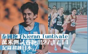 【甩鞋鬥魂】泰國跑手Kieran Tuntivate 萬米測試賽跑出27:17.14 紀錄超越日本